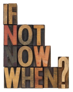 if not now, when - question